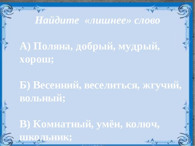 Найдите «лишнее» слово А) Поляна, добрый, мудрый, хорош;  Б) Весенний, весе...