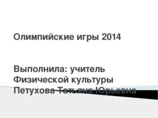 Олимпийские игры 2014 Выполнила: учитель Физической культуры Петухова Татьяна
