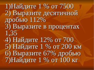 1)Найдите 1 % от 7500 2) Выразите десятичной дробью 112% 3) Выразите в процен