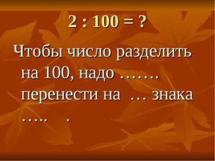 2 : 100 = ? Чтобы число разделить на 100, надо ……. перенести на … знака ….. .