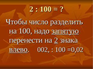 2 : 100 = ? Чтобы число разделить на 100, надо запятую перенести на 2 знака в