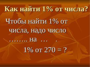 Как найти 1% от числа? Чтобы найти 1% от числа, надо число …….. на … . 1% от