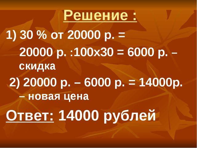 Решение : 1) 30 % от 20000 р. = 20000 р. :100х30 = 6000 р. – скидка 2) 20000...