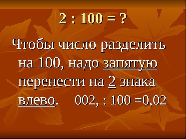 2 : 100 = ? Чтобы число разделить на 100, надо запятую перенести на 2 знака в...