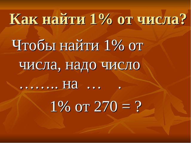 Как найти 1% от числа? Чтобы найти 1% от числа, надо число …….. на … . 1% от...