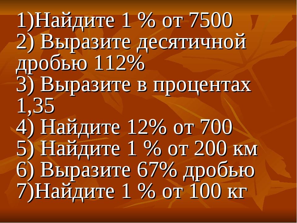 1)Найдите 1 % от 7500 2) Выразите десятичной дробью 112% 3) Выразите в процен...