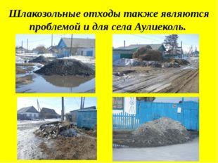Шлакозольные отходы также являются проблемой и для села Аулиеколь.