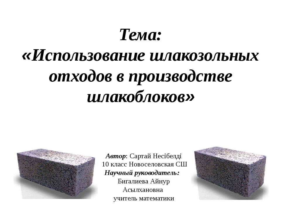 Тема: «Использование шлакозольных отходов в производстве шлакоблоков» Автор:...
