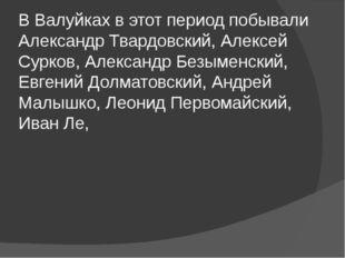 В Валуйках в этот период побывали Александр Твардовский, Алексей Сурков, Алек