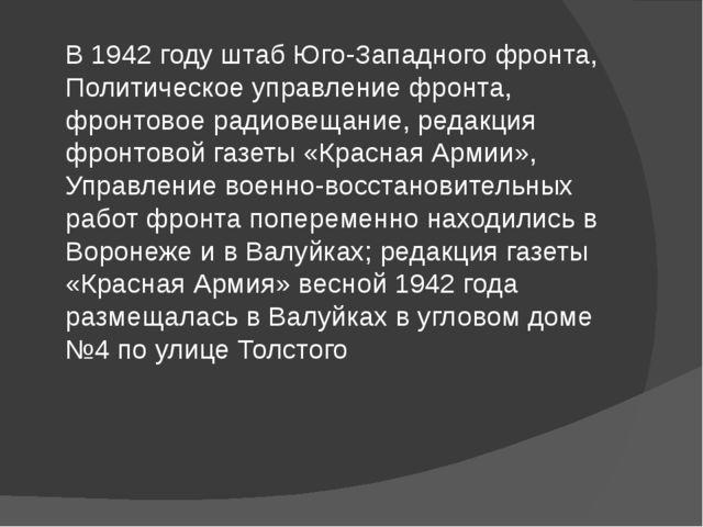 В 1942 году штаб Юго-Западного фронта, Политическое управление фронта, фронто...