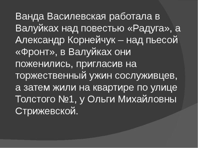 Ванда Василевская работала в Валуйках над повестью «Радуга», а Александр Корн...