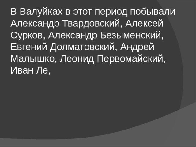 В Валуйках в этот период побывали Александр Твардовский, Алексей Сурков, Алек...