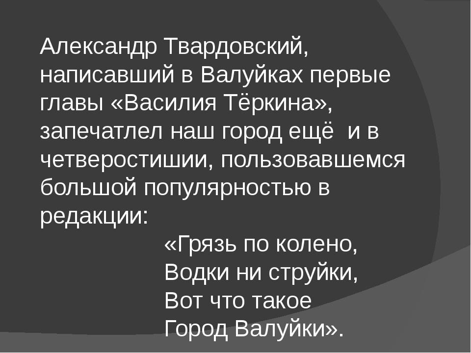 Александр Твардовский, написавший в Валуйках первые главы «Василия Тёркина»,...