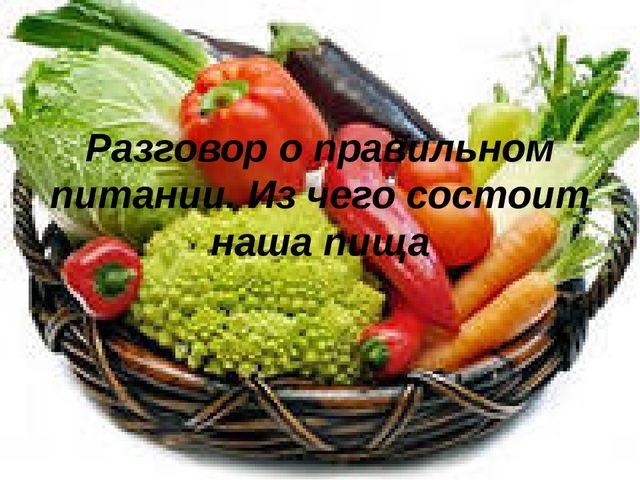Разговор о правильном питании. Из чего состоит наша пища