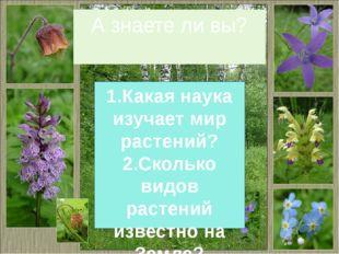 А знаете ли вы? 1.Какая наука изучает мир растений? 2.Сколько видов растений
