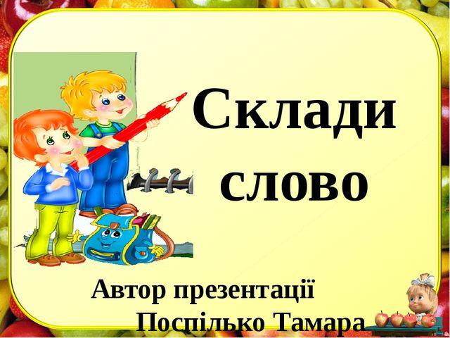 Склади слово Автор презентації Поспілько Тамара Валеріївна