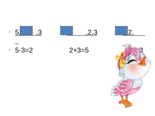 5, ,3 ,2,3 5,2, 5-3=2 2+3=5 5-2=3