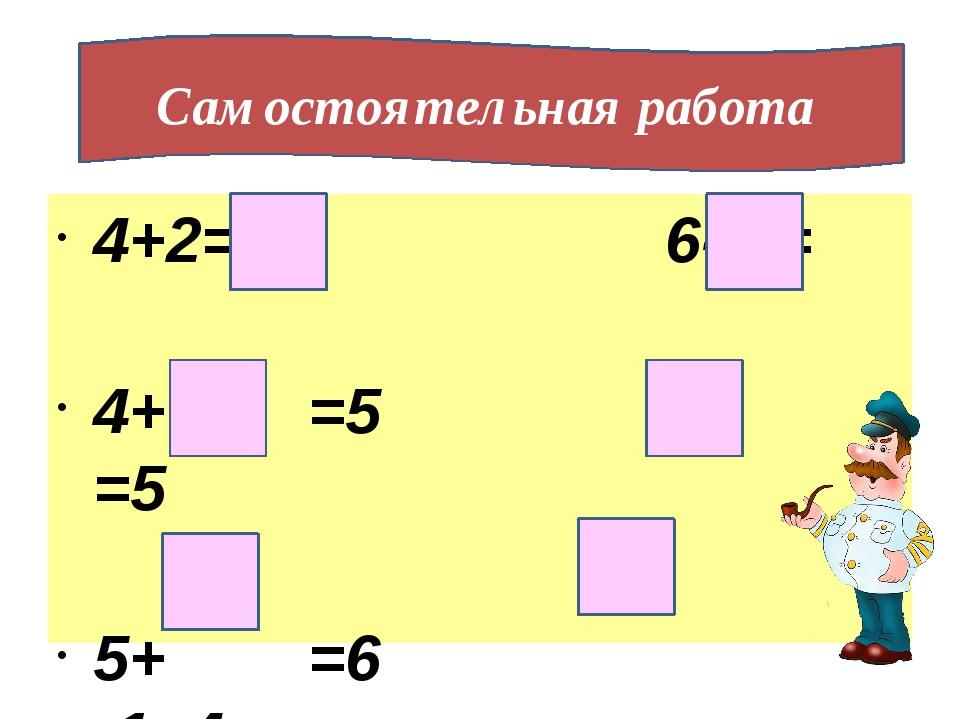4+2= 6- 2= 4+ =5 6- =5 5+ =6 -1=4 Самостоятельная работа