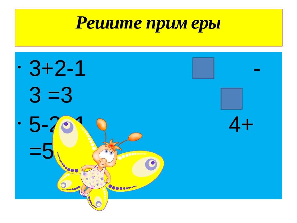 Решите примеры 3+2-1 - 3 =3 5-2+1 4+ =5