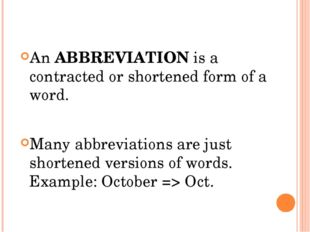 An ABBREVIATION is a contracted or shortened form of a word. Many abbreviatio