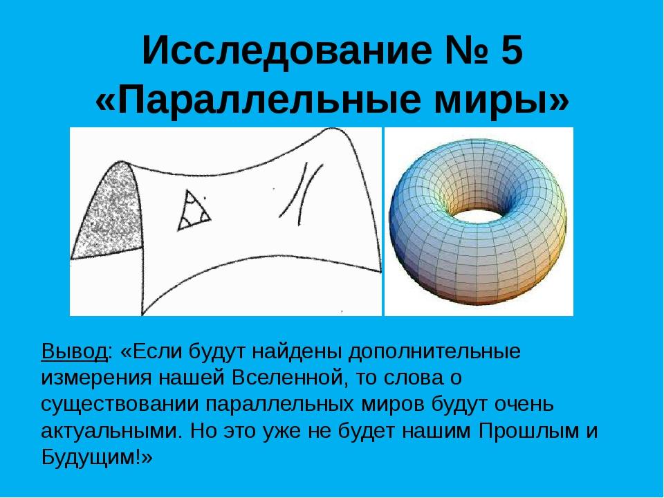 Исследование № 5 «Параллельные миры» Вывод: «Если будут найдены дополнительны...