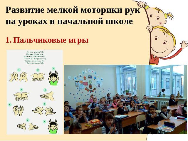 Развитие мелкой моторики рук на уроках в начальной школе 1. Пальчиковые игры