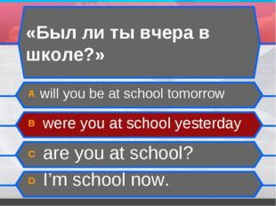 «Был ли ты вчера в школе?» А will you be at school tomorrow B were you at sch