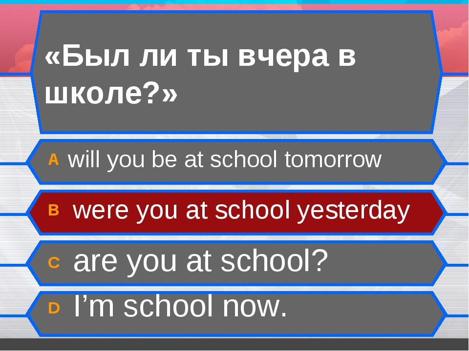 «Был ли ты вчера в школе?» А will you be at school tomorrow B were you at sch...