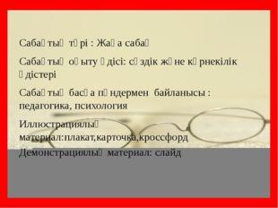 Сабақтың түрі : Жаңа сабақ Сабақтың оқыту әдісі: сөздік және көрнекілік әдіст