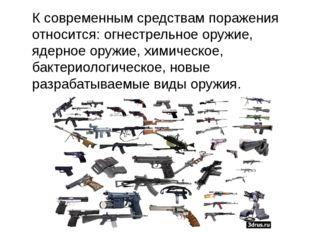 К современным средствам поражения относится: огнестрельное оружие, ядерное о