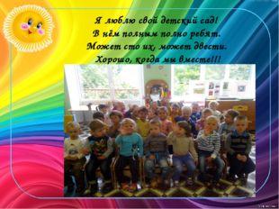 Я люблю свой детский сад! В нём полным полно ребят. Может сто их, может двест