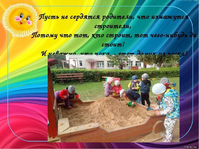 Пусть не сердятся родители, что измажутся строители, Потому что тот, кто стро...