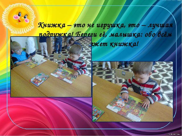 Книжка – это не игрушка, это – лучшая подружка! Береги её, малышка: обо всём...