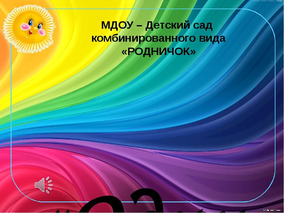 МДОУ – Детский сад комбинированного вида «РОДНИЧОК» «Один день из жизни наших...
