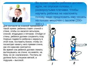 Во время ходьбы ребенок должен идти, не опуская головы, с развернутыми плечам