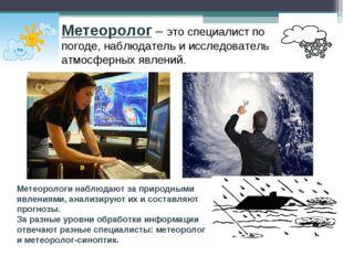 Метеоролог – это специалист по погоде, наблюдатель и исследователь атмосферны