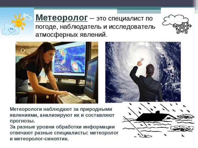 Метеоролог – это специалист по погоде, наблюдатель и исследователь атмосферны...