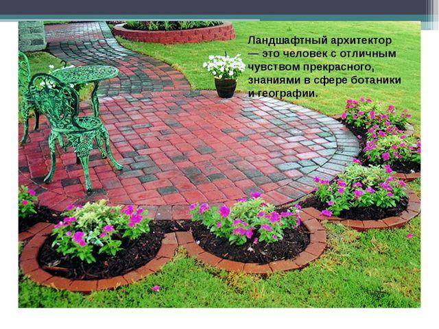 Ландшафтный архитектор — это человек с отличным чувством прекрасного, знаниям...