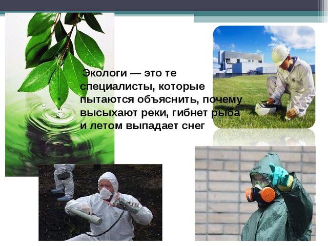 Экологи — это те специалисты, которые пытаются объяснить, почему высыхают ре...