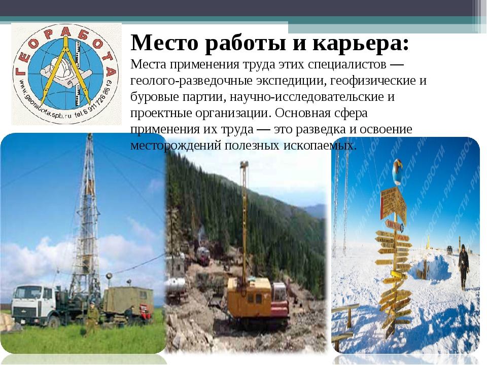 Место работы и карьера: Места применения труда этих специалистов — геолого-ра...