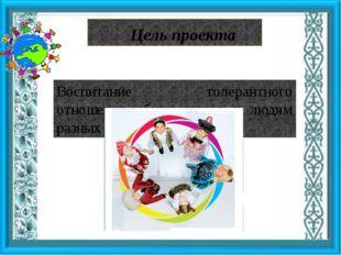 Цель проекта Воспитание толерантного отношения обучающихся к людям разных нац