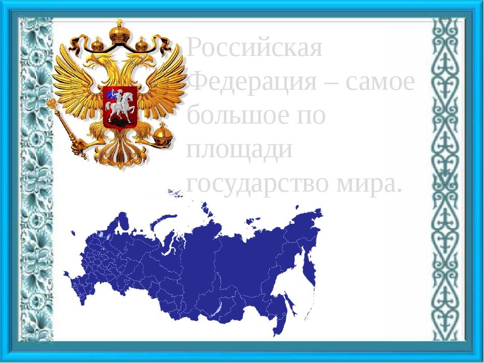 Российская Федерация – самое большое по площади государство мира.