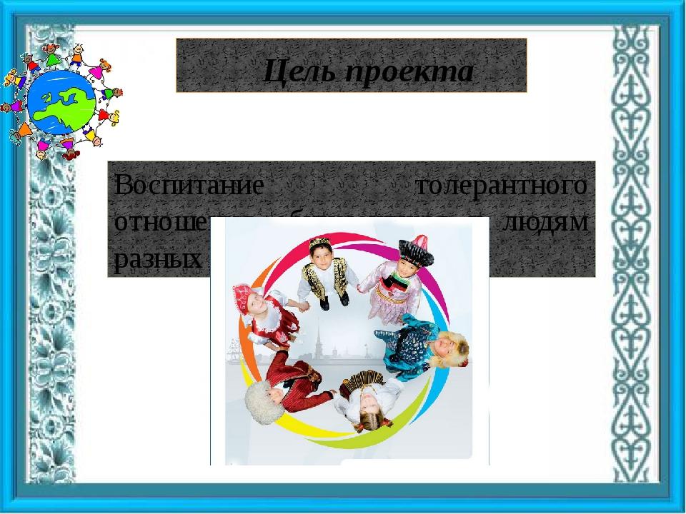 Цель проекта Воспитание толерантного отношения обучающихся к людям разных нац...
