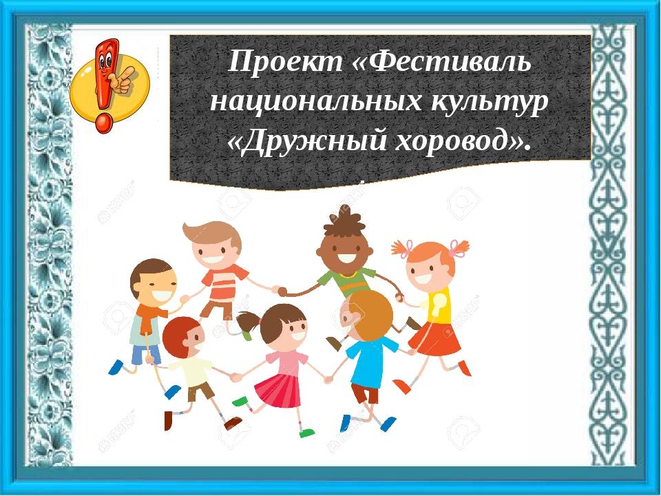 Проект «Фестиваль национальных культур «Дружный хоровод».