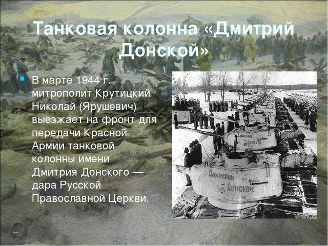 Танковая колонна «Дмитрий Донской» В марте 1944 г. митрополит Крутицкий Никол...