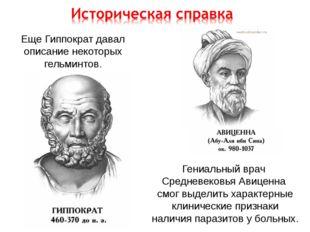 Еще Гиппократ давал описание некоторых гельминтов. Гениальный врач Средневеко