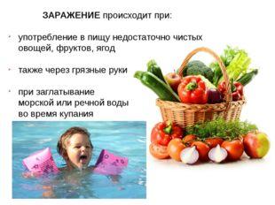 ЗАРАЖЕНИЕ происходит при: употребление в пищу недостаточно чистых овощей, фру