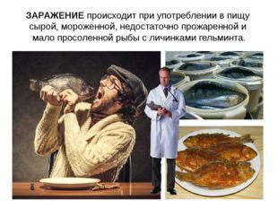ЗАРАЖЕНИЕ происходит при употреблении в пищу сырой, мороженной, недостаточно