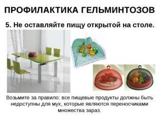 ПРОФИЛАКТИКА ГЕЛЬМИНТОЗОВ 5. Не оставляйте пищу открытой на столе. Возьмите з