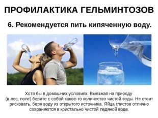 ПРОФИЛАКТИКА ГЕЛЬМИНТОЗОВ 6. Рекомендуется пить кипяченную воду. Хотя бы в до